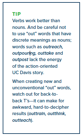 "Verbs work better than nouns. And be careful not to use ""out"" words that have discrete meanings as nouns; words such as outreach, outpouring, outtake and outpost lack the energy of the action-oriented UC Davis story. When creating new and unconventional ""out"" words, watch out for back-toback T's—it can make for awkward, hard-to-decipher results (outtrain, outthink, outteach)."